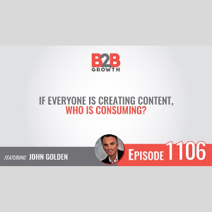 B2B If everyone is creating content, who is consuming? John Golden